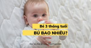 Bé 3 tháng tuổi bú bao nhiêu là đủ?